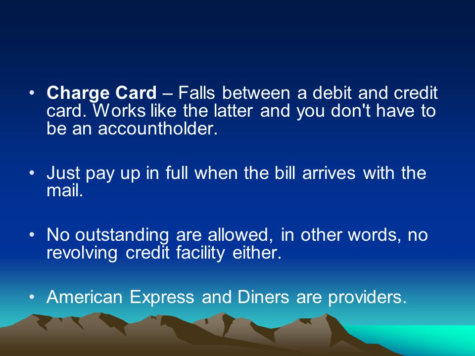 Charge Card – Falls between a debit and credit card. Works like the latter and you don't have to be an accountholder. Just pay up in full when the bil