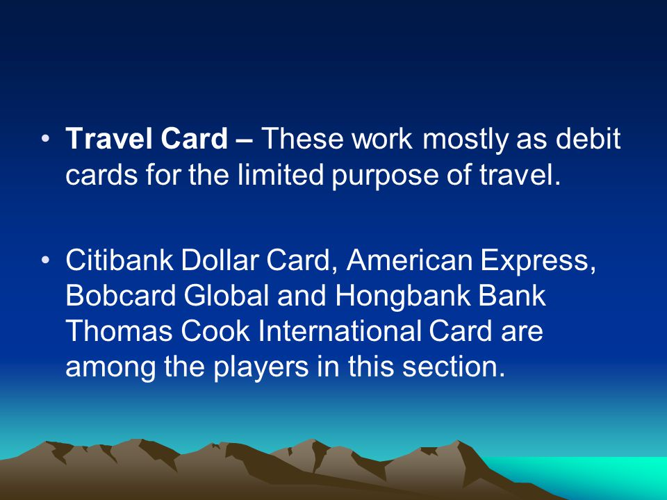 Travel Card – These work mostly as debit cards for the limited purpose of travel. Citibank Dollar Card, American Express, Bobcard Global and Hongbank