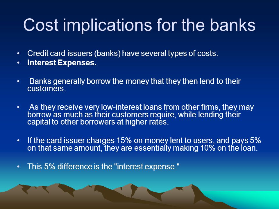 Cost implications for the banks Credit card issuers (banks) have several types of costs: Interest Expenses. Banks generally borrow the money that they