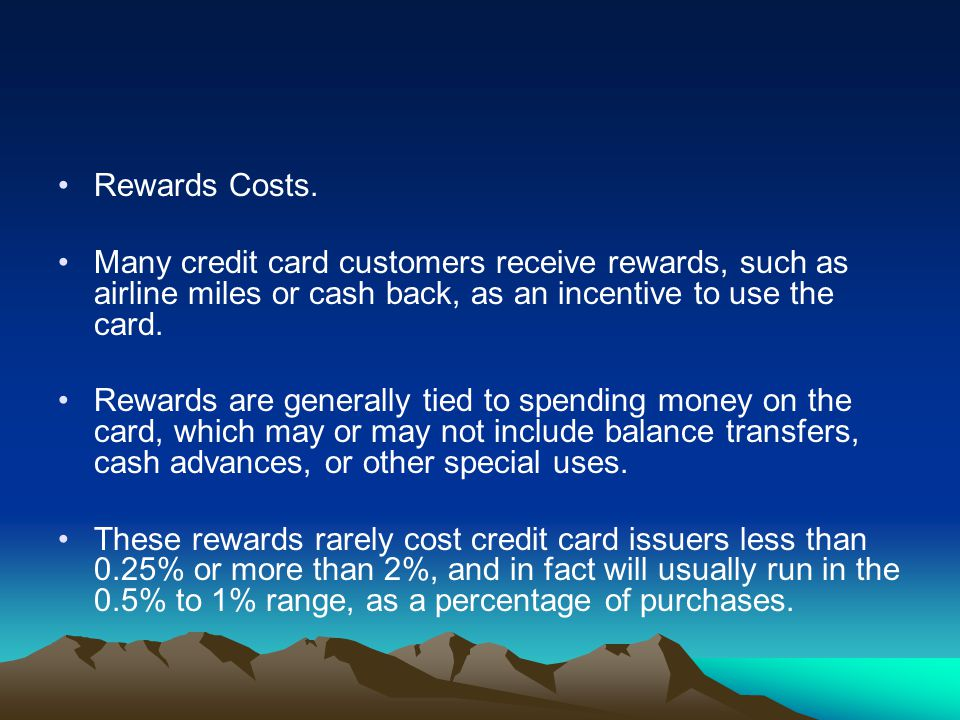 Rewards Costs. Many credit card customers receive rewards, such as airline miles or cash back, as an incentive to use the card. Rewards are generally