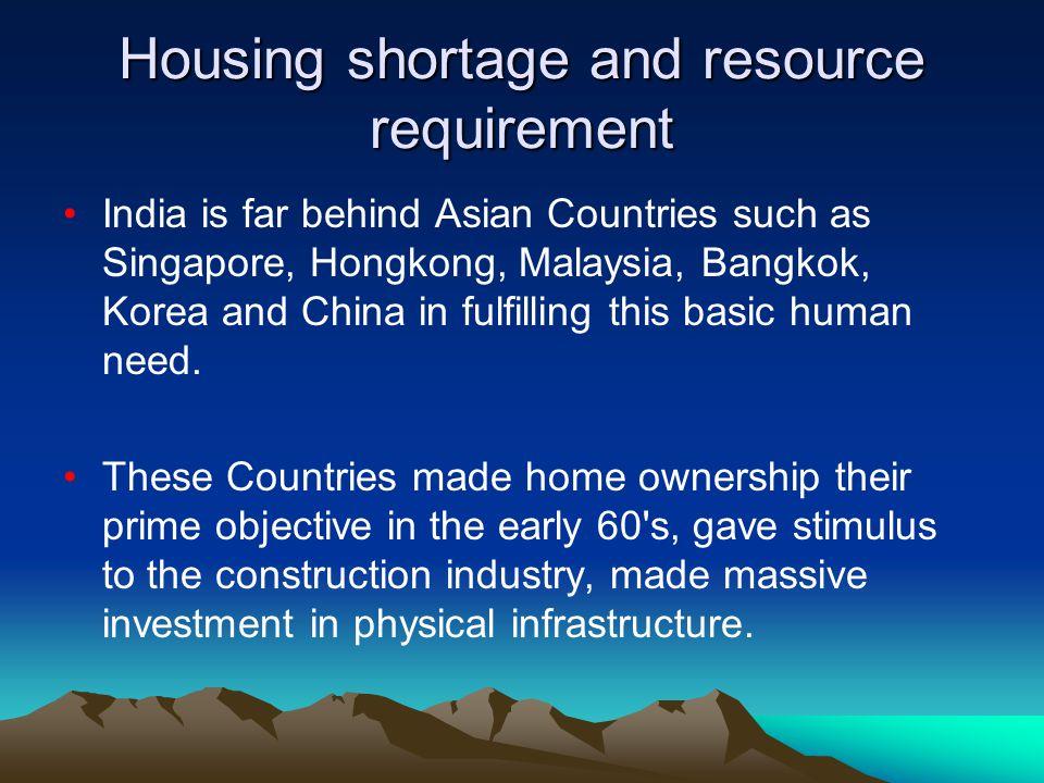 Housing shortage and resource requirement India is far behind Asian Countries such as Singapore, Hongkong, Malaysia, Bangkok, Korea and China in fulfi