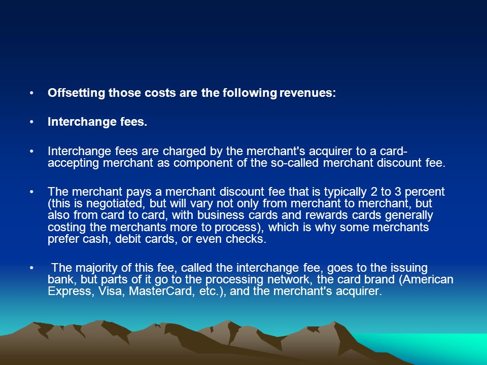 Offsetting those costs are the following revenues: Interchange fees. Interchange fees are charged by the merchant's acquirer to a card- accepting merc