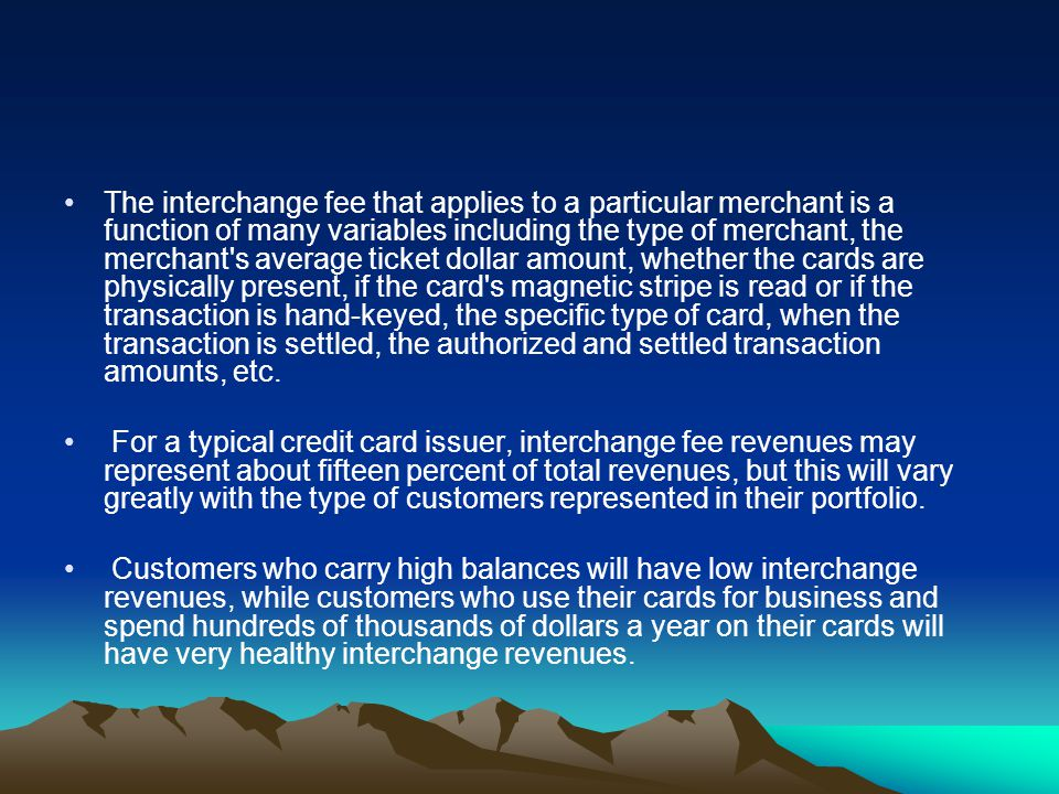 The interchange fee that applies to a particular merchant is a function of many variables including the type of merchant, the merchant's average ticke