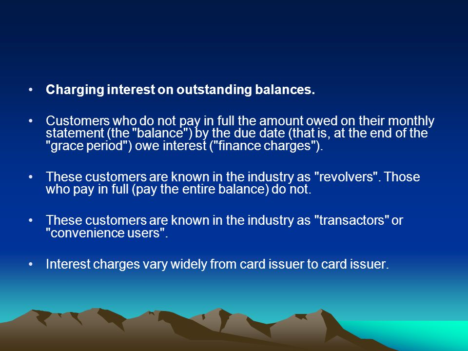 Charging interest on outstanding balances. Customers who do not pay in full the amount owed on their monthly statement (the