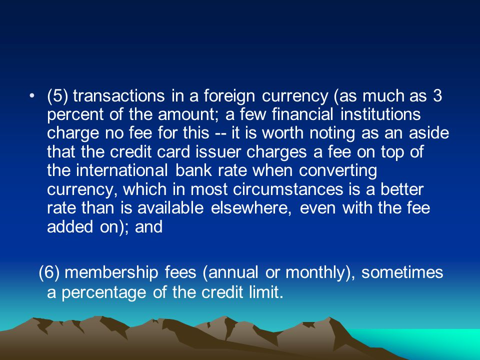 (5) transactions in a foreign currency (as much as 3 percent of the amount; a few financial institutions charge no fee for this -- it is worth noting
