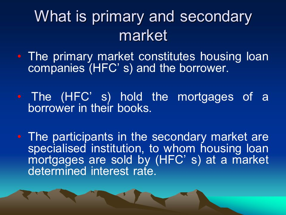 What is primary and secondary market The primary market constitutes housing loan companies (HFC' s) and the borrower. The (HFC' s) hold the mortgages