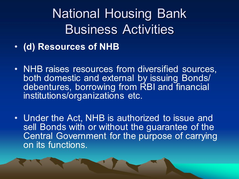 National Housing Bank Business Activities (d) Resources of NHB NHB raises resources from diversified sources, both domestic and external by issuing Bo