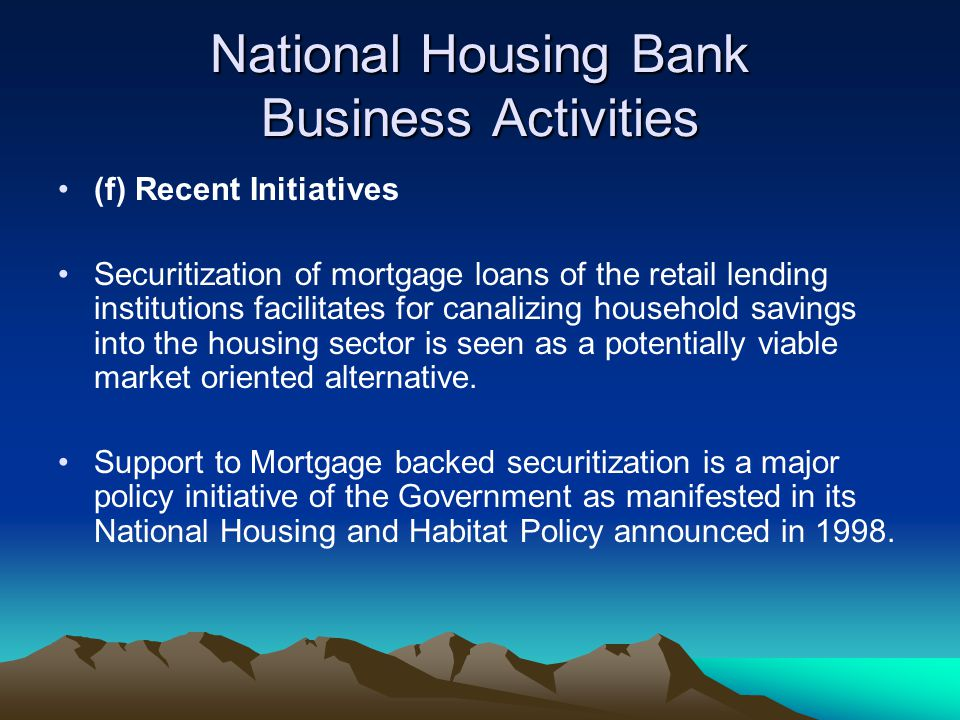National Housing Bank Business Activities (f) Recent Initiatives Securitization of mortgage loans of the retail lending institutions facilitates for c
