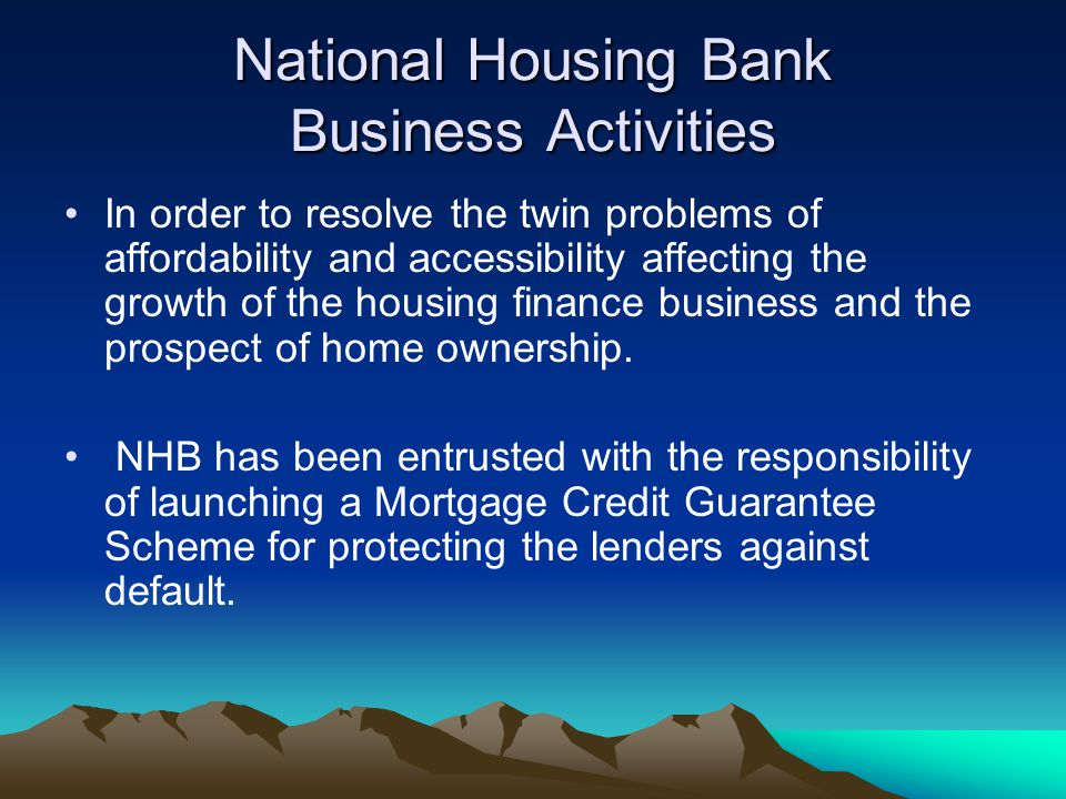 National Housing Bank Business Activities In order to resolve the twin problems of affordability and accessibility affecting the growth of the housing