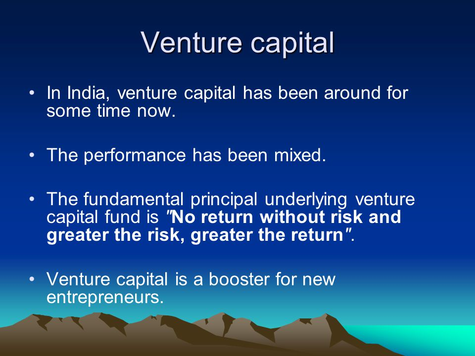 In India, venture capital has been around for some time now. The performance has been mixed. The fundamental principal underlying venture capital fund