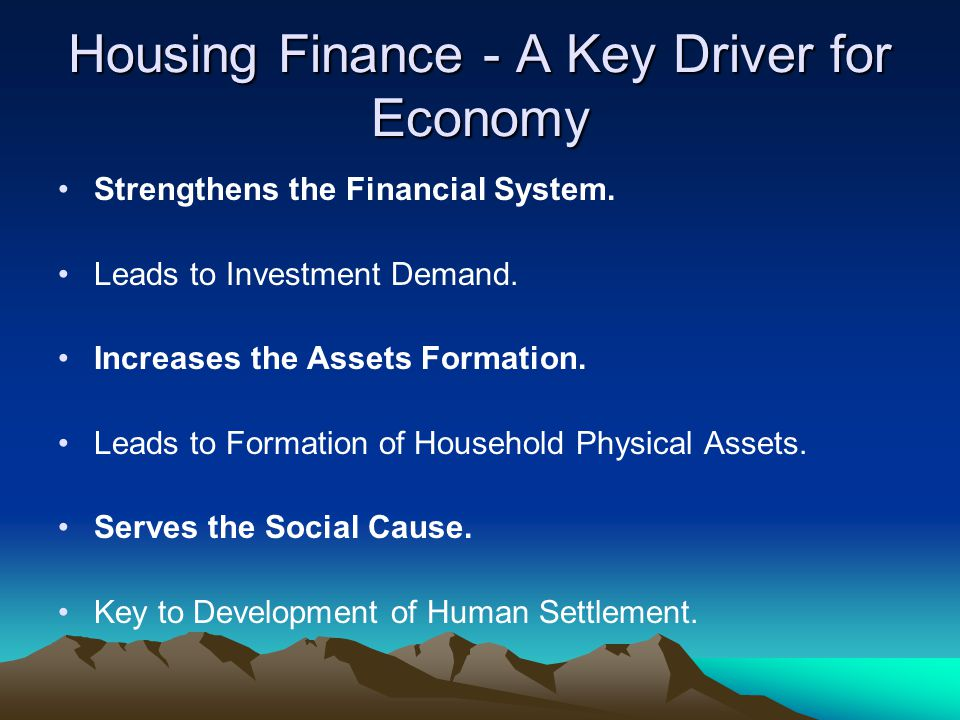Housing Finance - A Key Driver for Economy Strengthens the Financial System. Leads to Investment Demand. Increases the Assets Formation. Leads to Form