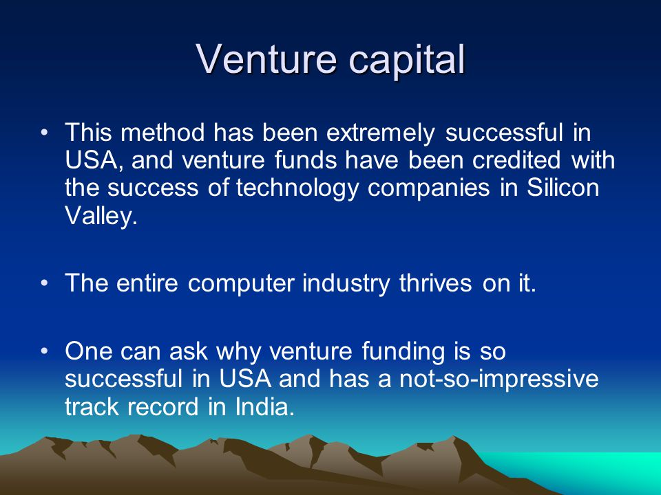 Venture capital This method has been extremely successful in USA, and venture funds have been credited with the success of technology companies in Sil