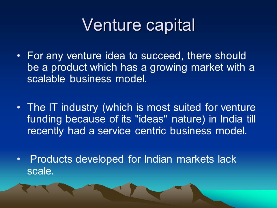 Venture capital For any venture idea to succeed, there should be a product which has a growing market with a scalable business model. The IT industry