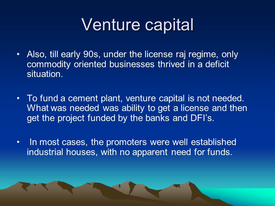 Venture capital Also, till early 90s, under the license raj regime, only commodity oriented businesses thrived in a deficit situation. To fund a cemen