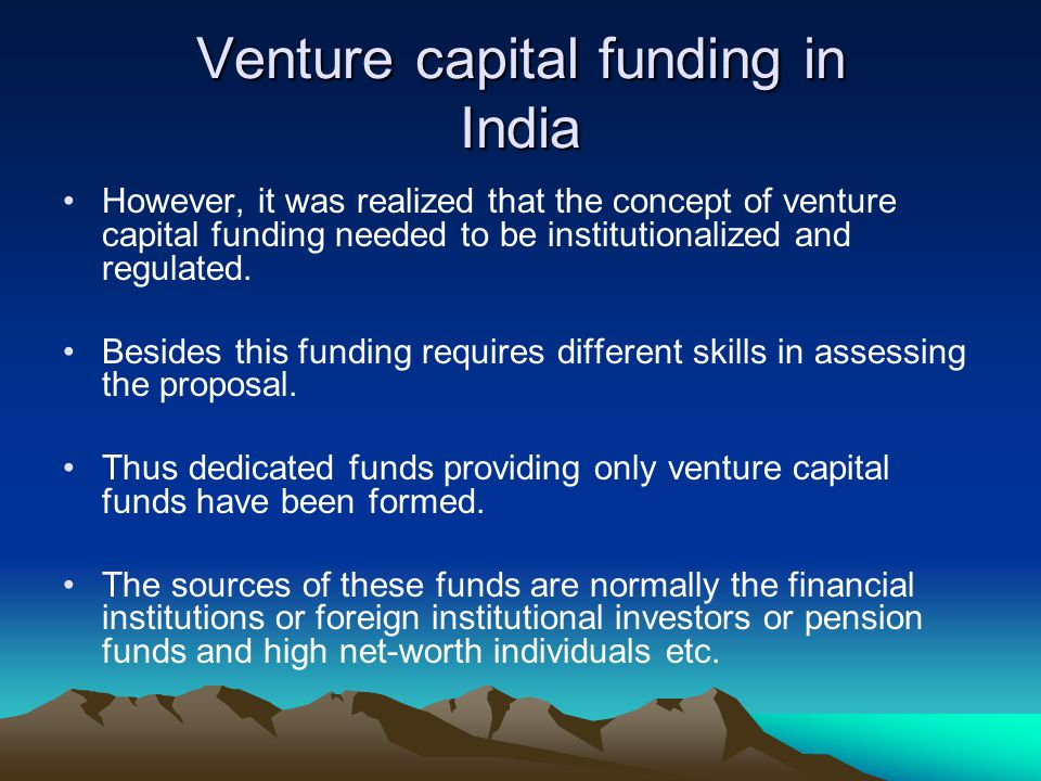 Venture capital funding in India However, it was realized that the concept of venture capital funding needed to be institutionalized and regulated. Be