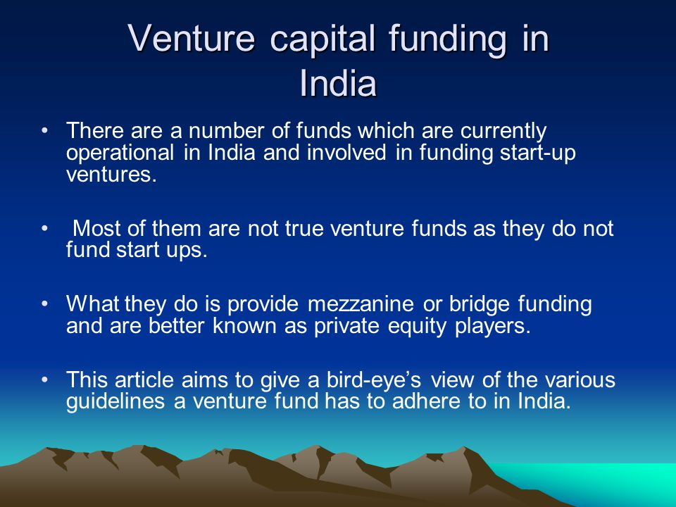 Venture capital funding in India There are a number of funds which are currently operational in India and involved in funding start-up ventures. Most