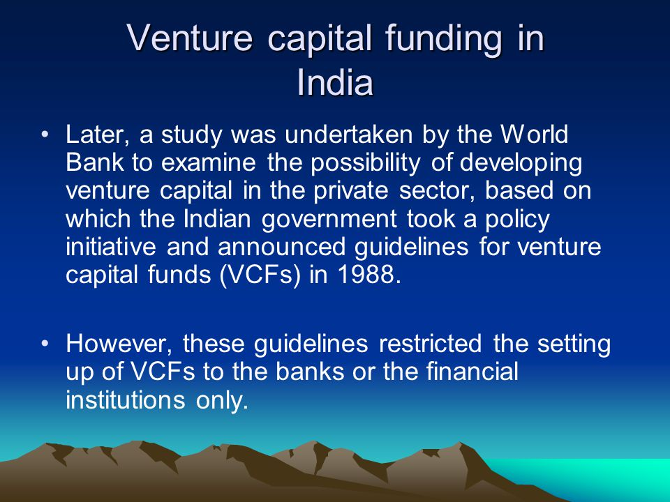Venture capital funding in India Later, a study was undertaken by the World Bank to examine the possibility of developing venture capital in the priva