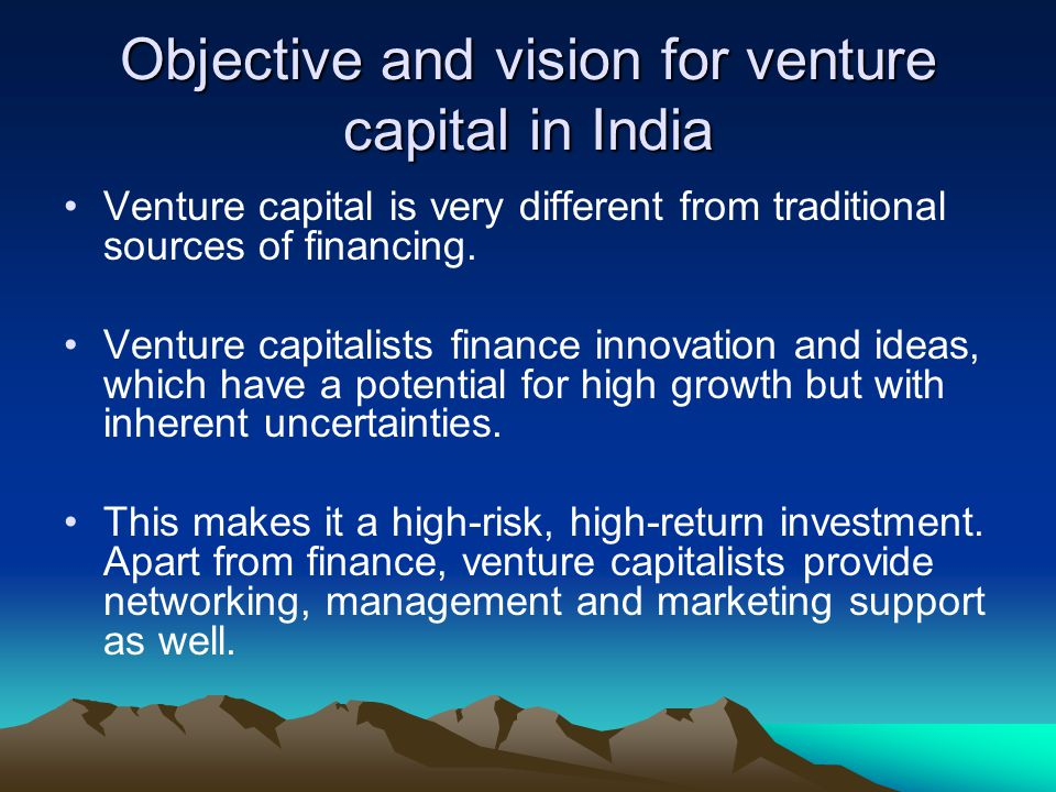 Objective and vision for venture capital in India Venture capital is very different from traditional sources of financing. Venture capitalists finance