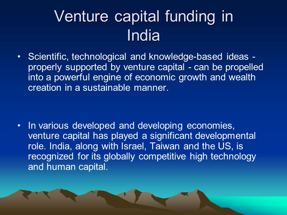Venture capital funding in India Scientific, technological and knowledge-based ideas - properly supported by venture capital - can be propelled into a