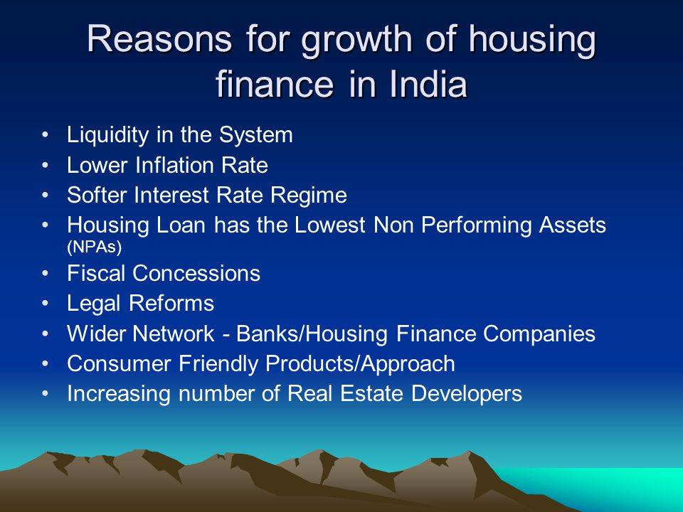Reasons for growth of housing finance in India Liquidity in the System Lower Inflation Rate Softer Interest Rate Regime Housing Loan has the Lowest No