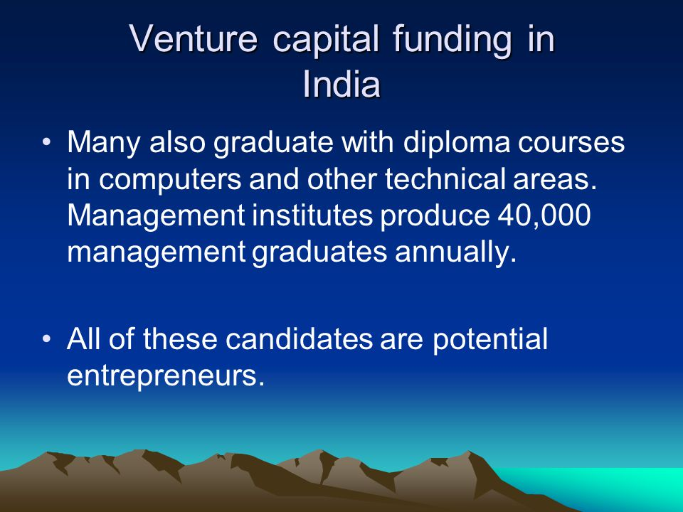 Venture capital funding in India Many also graduate with diploma courses in computers and other technical areas. Management institutes produce 40,000