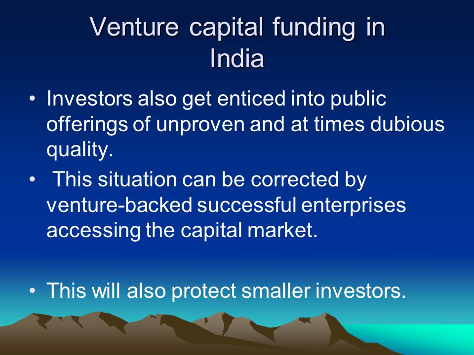 Venture capital funding in India Investors also get enticed into public offerings of unproven and at times dubious quality. This situation can be corr