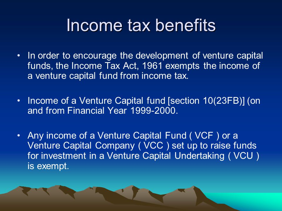 Income tax benefits In order to encourage the development of venture capital funds, the Income Tax Act, 1961 exempts the income of a venture capital f