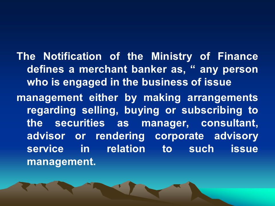 """The Notification of the Ministry of Finance defines a merchant banker as, """" any person who is engaged in the business of issue management either by ma"""