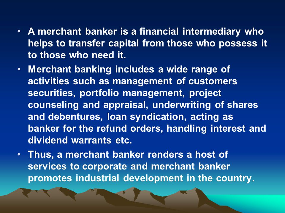 A merchant banker is a financial intermediary who helps to transfer capital from those who possess it to those who need it. Merchant banking includes