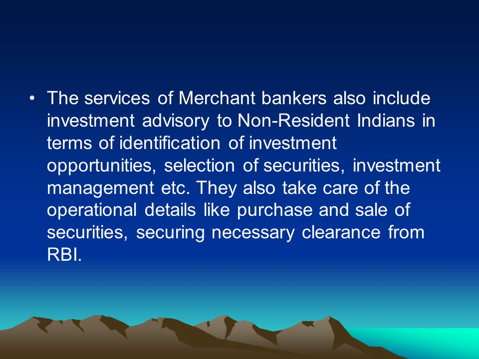 The services of Merchant bankers also include investment advisory to Non-Resident Indians in terms of identification of investment opportunities, sele