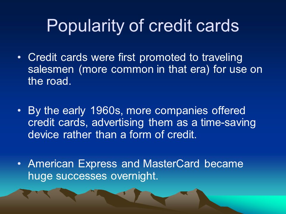 Popularity of credit cards Credit cards were first promoted to traveling salesmen (more common in that era) for use on the road. By the early 1960s, m