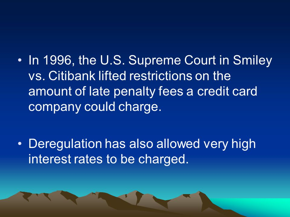 In 1996, the U.S. Supreme Court in Smiley vs. Citibank lifted restrictions on the amount of late penalty fees a credit card company could charge. Dere