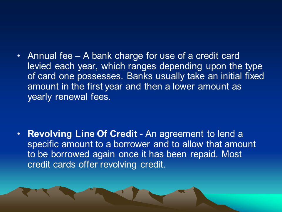 Annual fee – A bank charge for use of a credit card levied each year, which ranges depending upon the type of card one possesses. Banks usually take a