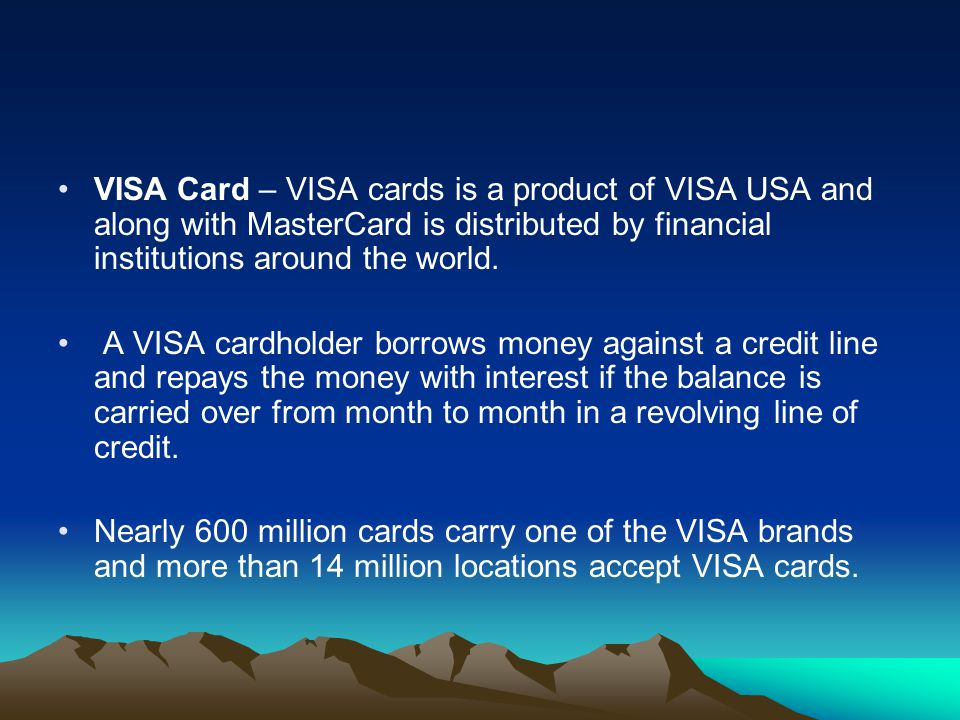 VISA Card – VISA cards is a product of VISA USA and along with MasterCard is distributed by financial institutions around the world. A VISA cardholder