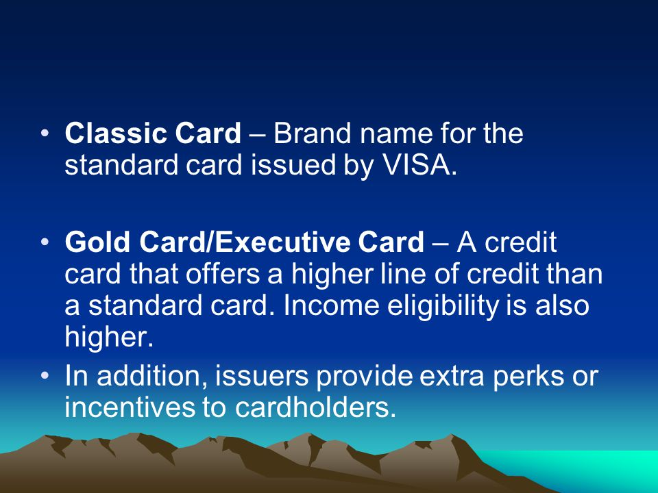Classic Card – Brand name for the standard card issued by VISA. Gold Card/Executive Card – A credit card that offers a higher line of credit than a st