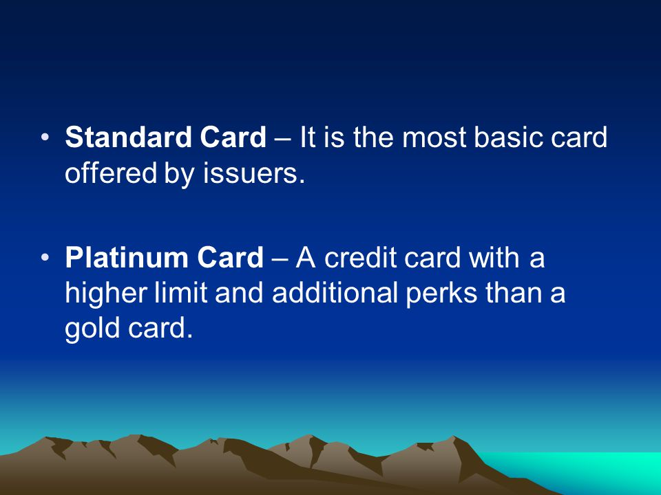 Standard Card – It is the most basic card offered by issuers. Platinum Card – A credit card with a higher limit and additional perks than a gold card.