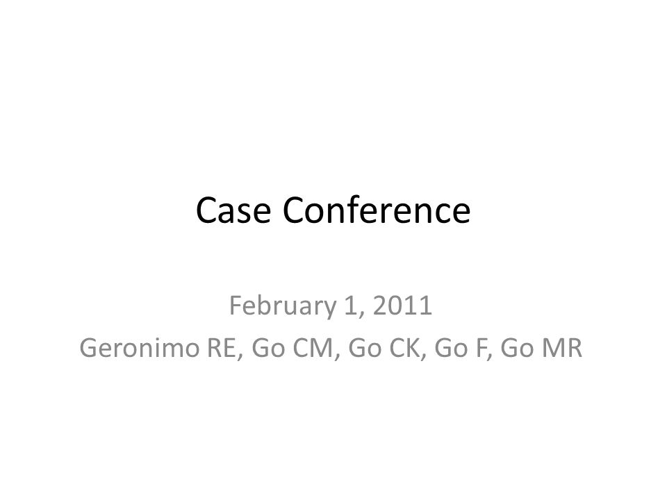 Case Conference February 1, 2011 Geronimo RE, Go CM, Go CK, Go F, Go MR
