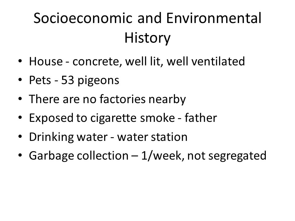 Socioeconomic and Environmental History House - concrete, well lit, well ventilated Pets - 53 pigeons There are no factories nearby Exposed to cigarette smoke - father Drinking water - water station Garbage collection – 1/week, not segregated