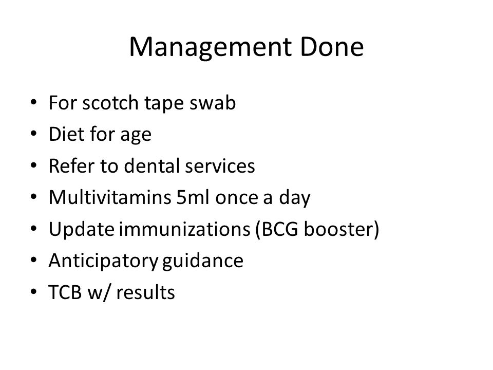 Management Done For scotch tape swab Diet for age Refer to dental services Multivitamins 5ml once a day Update immunizations (BCG booster) Anticipatory guidance TCB w/ results