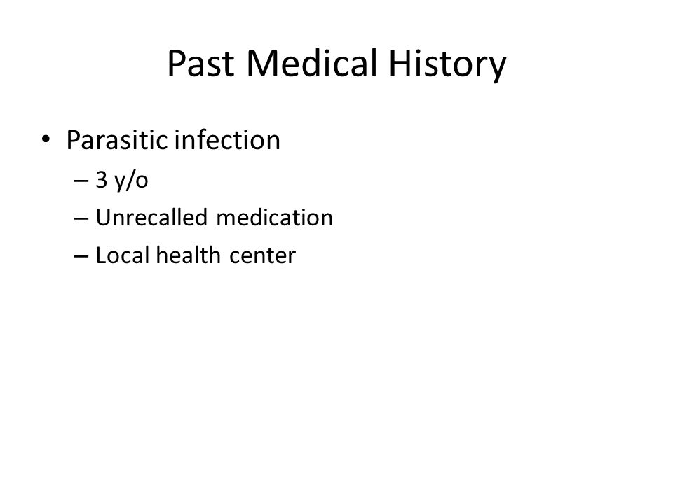 Past Medical History Parasitic infection – 3 y/o – Unrecalled medication – Local health center