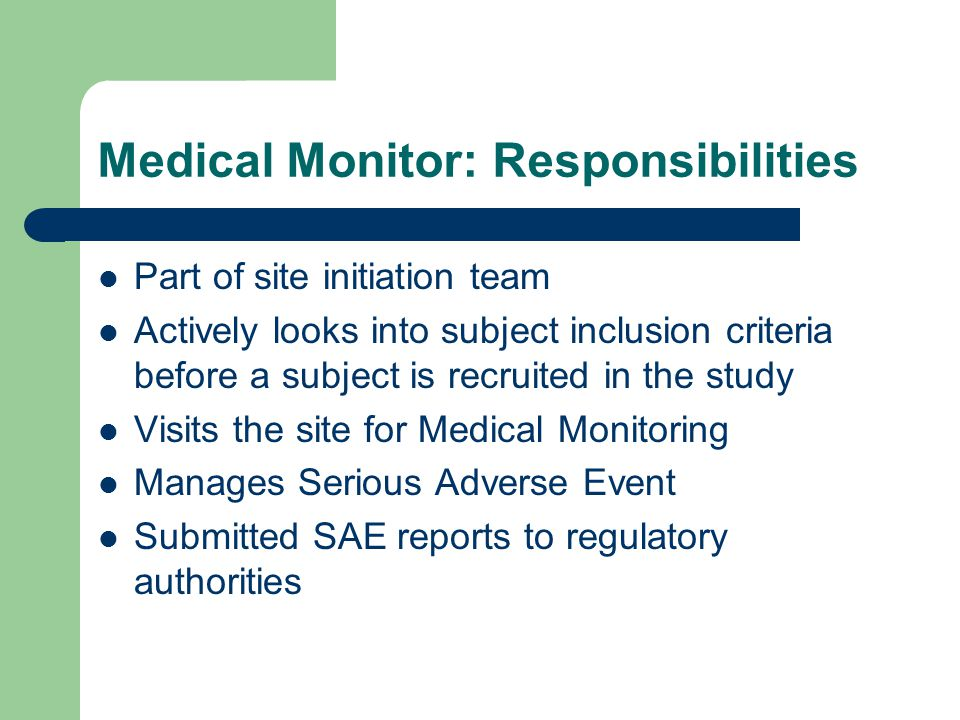 Medical Monitor: Responsibilities Part of site initiation team Actively looks into subject inclusion criteria before a subject is recruited in the study Visits the site for Medical Monitoring Manages Serious Adverse Event Submitted SAE reports to regulatory authorities