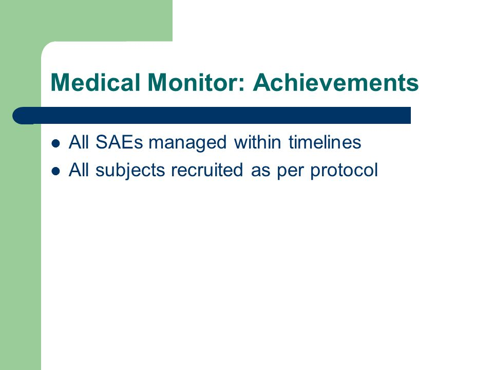 Medical Monitor: Achievements All SAEs managed within timelines All subjects recruited as per protocol