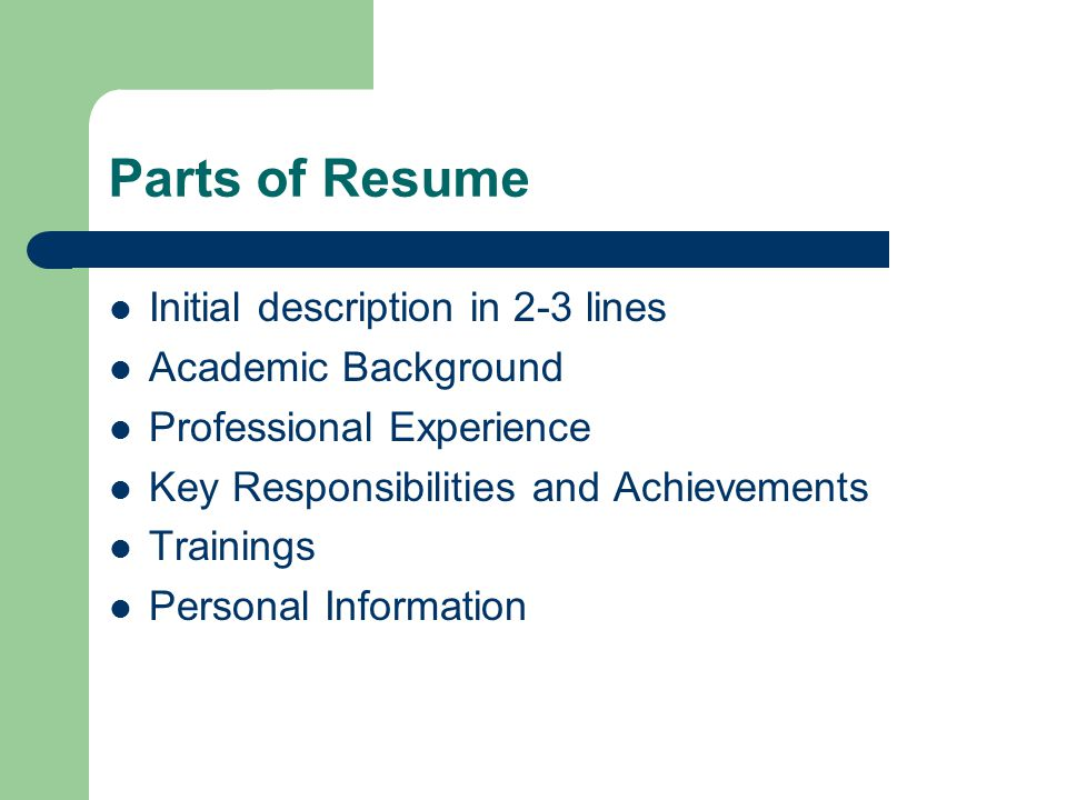 Parts of Resume Initial description in 2-3 lines Academic Background Professional Experience Key Responsibilities and Achievements Trainings Personal Information