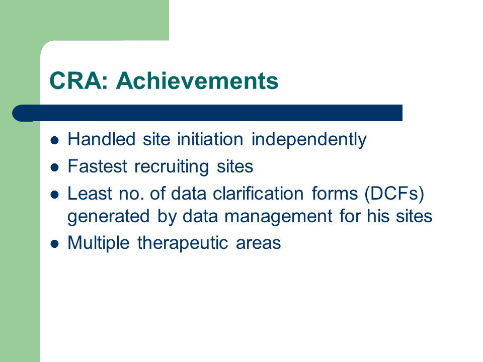 CRA: Achievements Handled site initiation independently Fastest recruiting sites Least no.