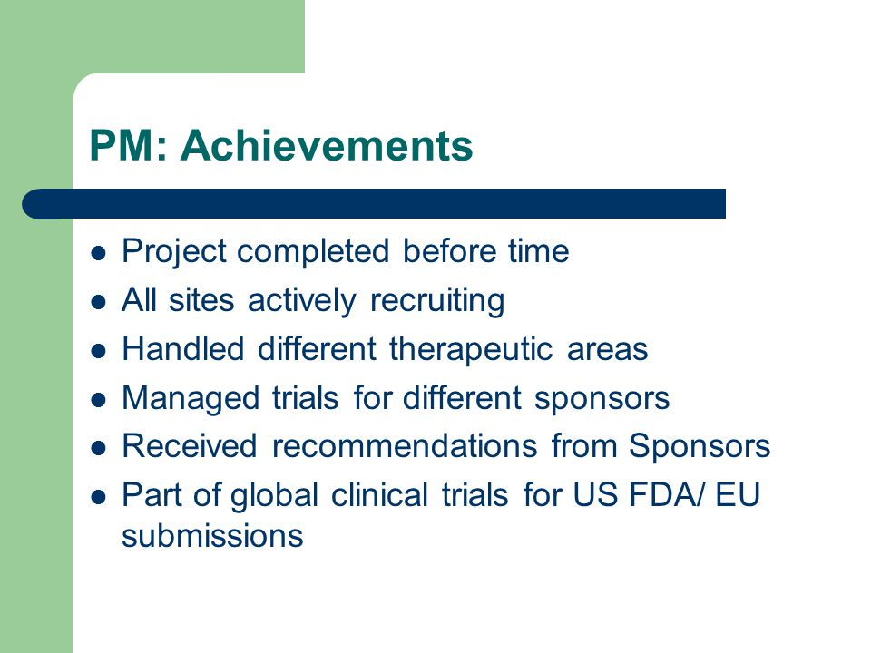 PM: Achievements Project completed before time All sites actively recruiting Handled different therapeutic areas Managed trials for different sponsors