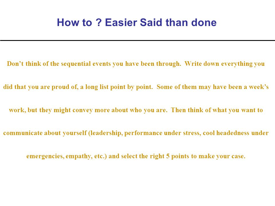 How to . Easier Said than done Don't think of the sequential events you have been through.