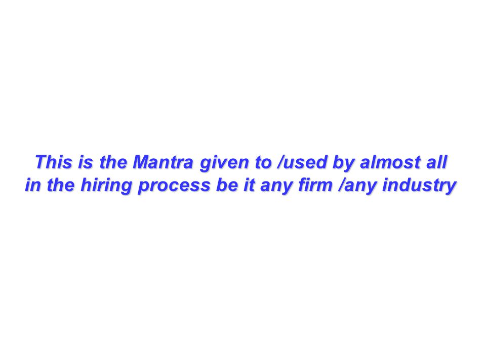This is the Mantra given to /used by almost all in the hiring process be it any firm /any industry