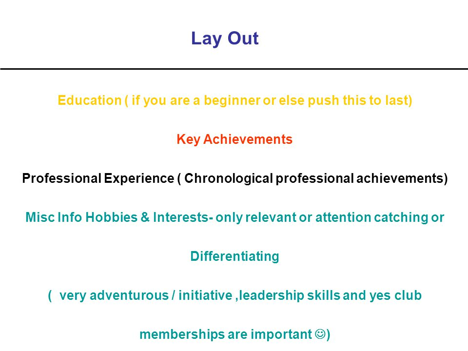 Lay Out Education ( if you are a beginner or else push this to last) Key Achievements Professional Experience ( Chronological professional achievements) Misc Info Hobbies & Interests- only relevant or attention catching or Differentiating ( very adventurous / initiative,leadership skills and yes club memberships are important )