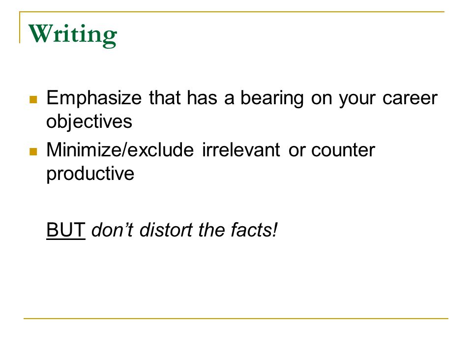 Writing Emphasize that has a bearing on your career objectives Minimize/exclude irrelevant or counter productive BUT don't distort the facts!