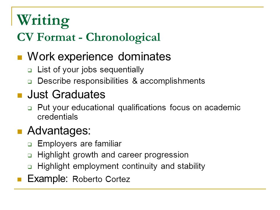 Writing CV Format - Chronological Work experience dominates  List of your jobs sequentially  Describe responsibilities & accomplishments Just Gradua